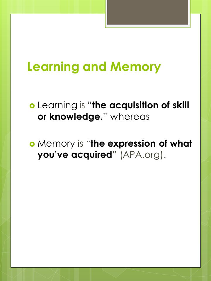 "Learning and Memory  Learning is "" the acquisition of skill or knowledge,"" whereas  Memory is "" the expression of what you've acquired "" (APA.org)."