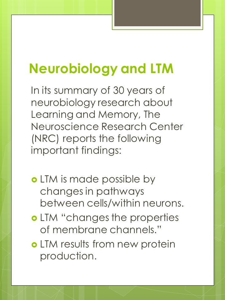 Neurobiology and LTM In its summary of 30 years of neurobiology research about Learning and Memory, The Neuroscience Research Center (NRC) reports the following important findings:  LTM is made possible by changes in pathways between cells/within neurons.