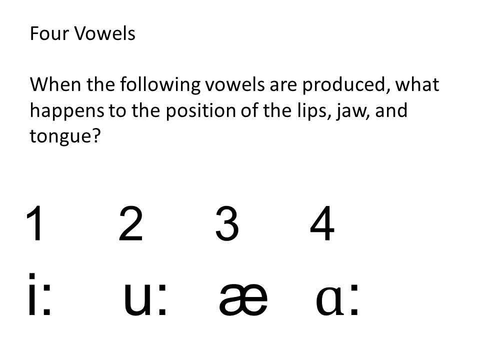 Four Vowels When the following vowels are produced, what happens to the position of the lips, jaw, and tongue? 123 4 i: u: æ ɑ :