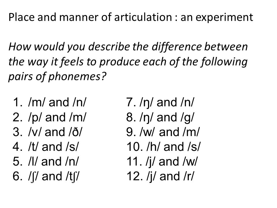Place and manner of articulation : an experiment How would you describe the difference between the way it feels to produce each of the following pairs of phonemes.