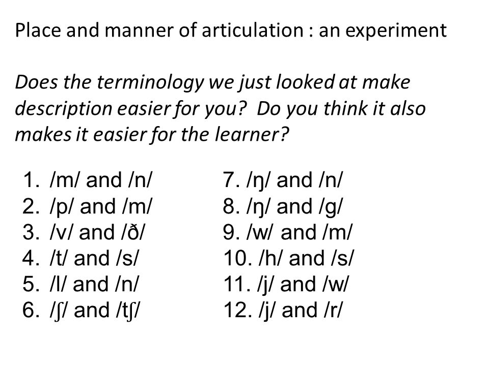Place and manner of articulation : an experiment Does the terminology we just looked at make description easier for you? Do you think it also makes it