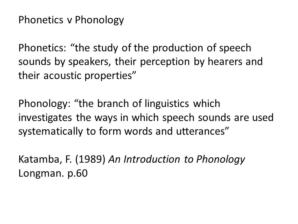 Phonetics v Phonology Phonetics: the study of the production of speech sounds by speakers, their perception by hearers and their acoustic properties Phonology: the branch of linguistics which investigates the ways in which speech sounds are used systematically to form words and utterances Katamba, F.