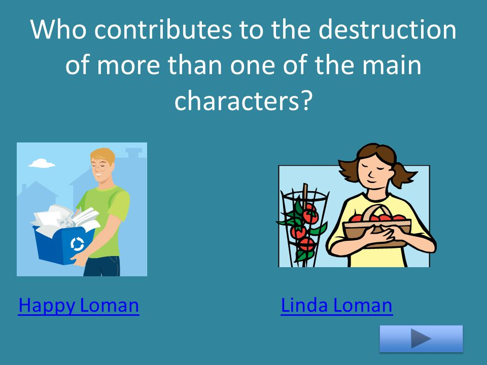 Who contributes to the destruction of more than one of the main characters? Linda LomanHappy Loman