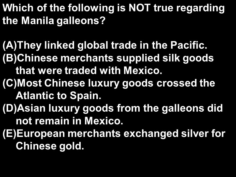 Which of the following is NOT true regarding the Manila galleons? (A)They linked global trade in the Pacific. (B)Chinese merchants supplied silk goods