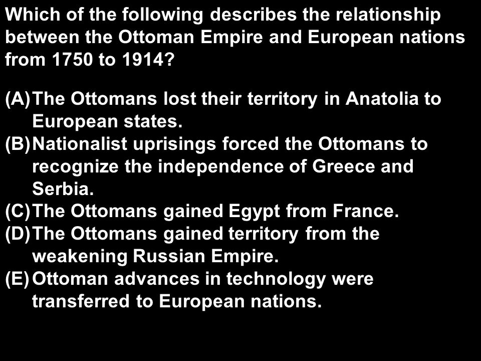 Which of the following describes the relationship between the Ottoman Empire and European nations from 1750 to 1914? (A)The Ottomans lost their territ
