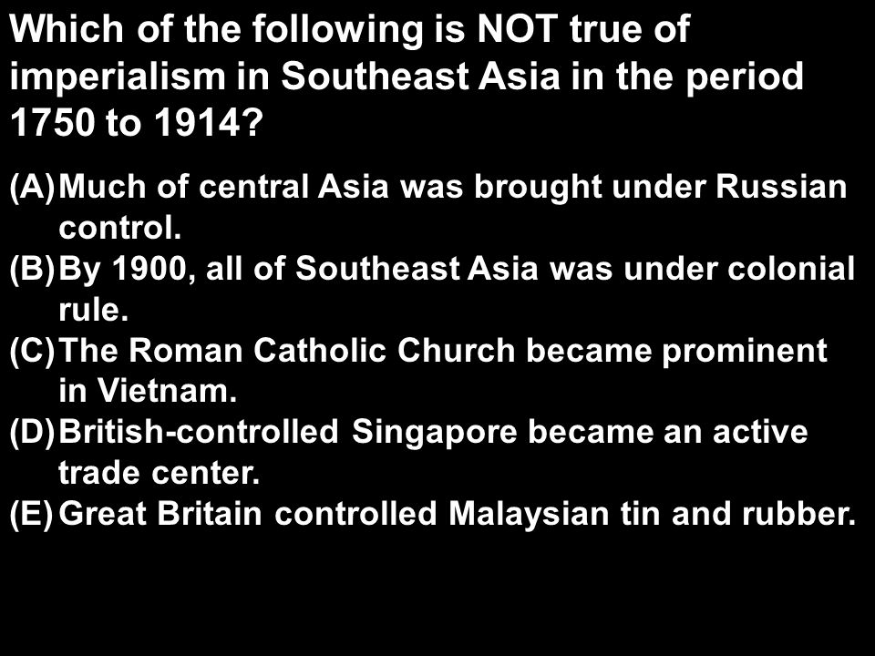 Which of the following is NOT true of imperialism in Southeast Asia in the period 1750 to 1914? (A)Much of central Asia was brought under Russian cont