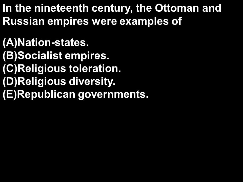 In the nineteenth century, the Ottoman and Russian empires were examples of (A)Nation-states. (B)Socialist empires. (C)Religious toleration. (D)Religi