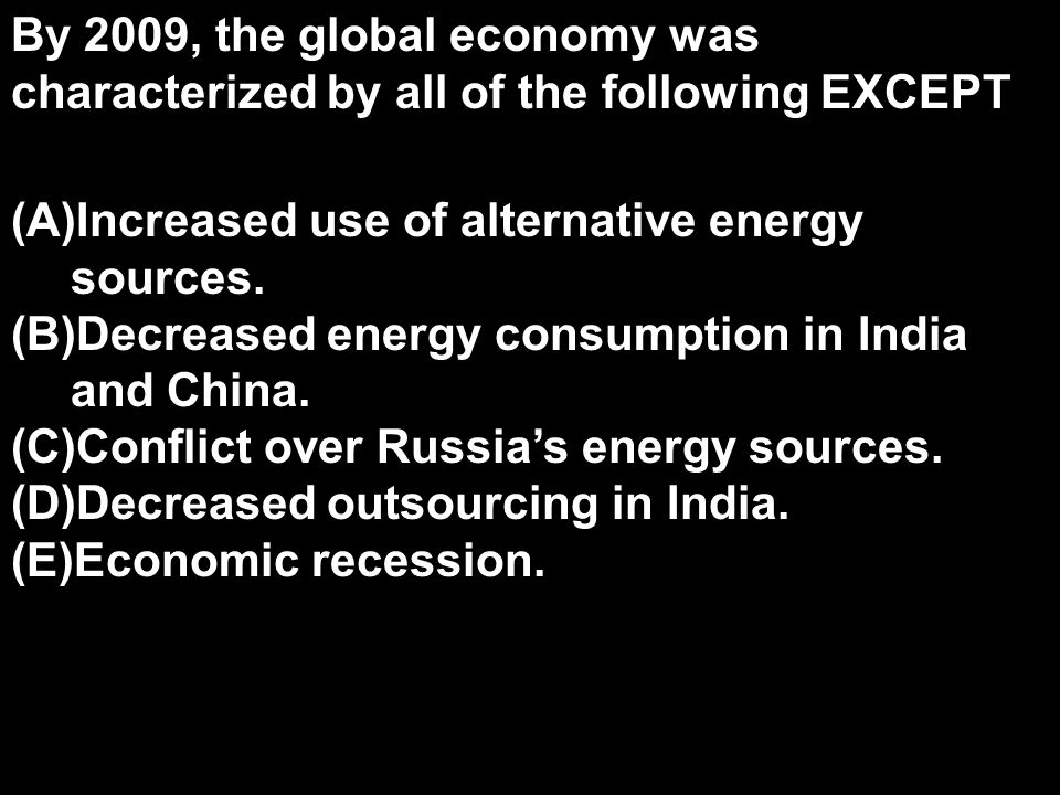 By 2009, the global economy was characterized by all of the following EXCEPT (A)Increased use of alternative energy sources. (B)Decreased energy consu