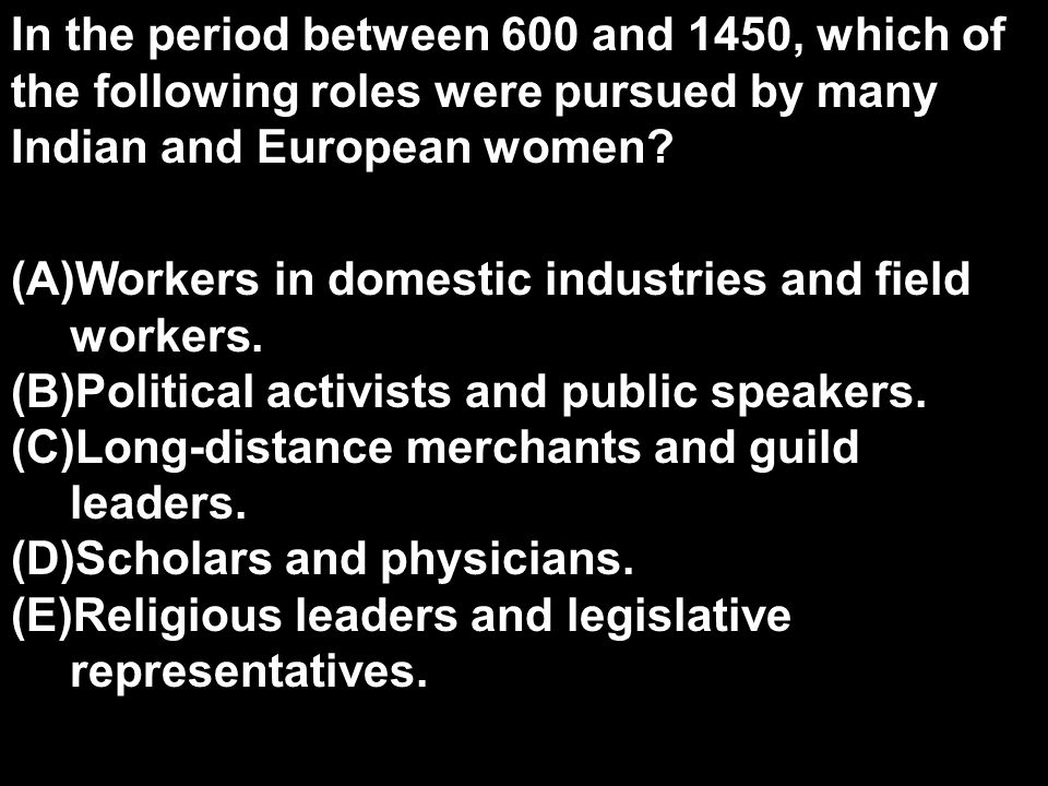 In the period between 600 and 1450, which of the following roles were pursued by many Indian and European women? (A)Workers in domestic industries and
