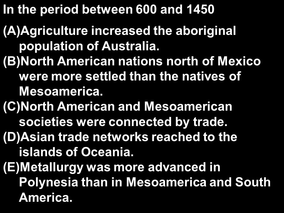 In the period between 600 and 1450 (A)Agriculture increased the aboriginal population of Australia. (B)North American nations north of Mexico were mor
