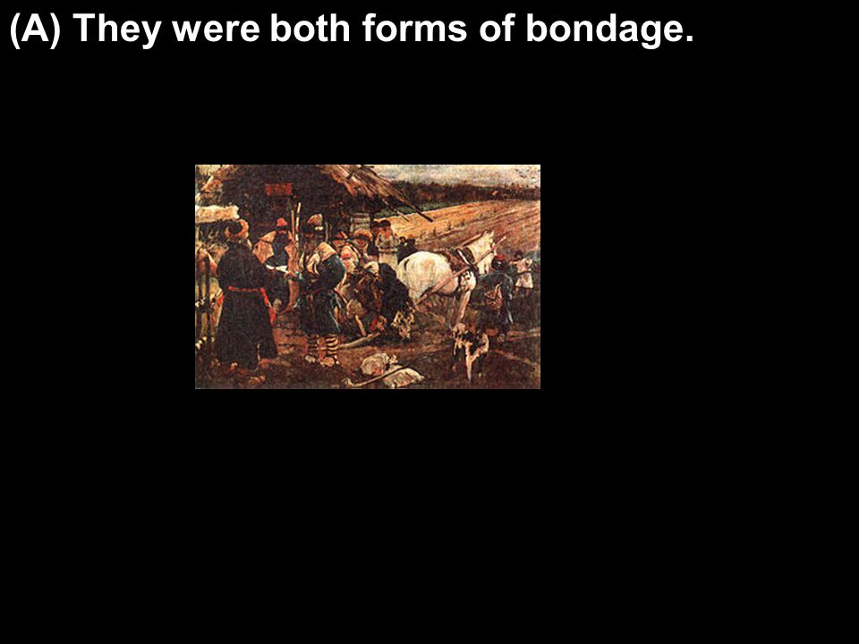 (A) They were both forms of bondage.