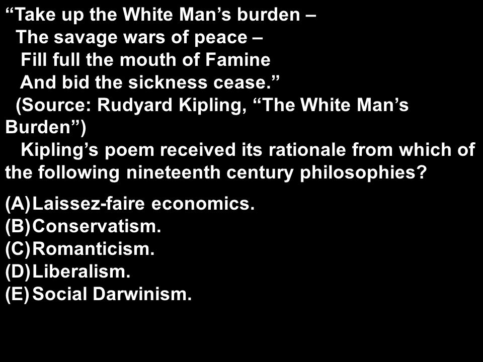 """Take up the White Man's burden – The savage wars of peace – Fill full the mouth of Famine And bid the sickness cease."" (Source: Rudyard Kipling, ""The"