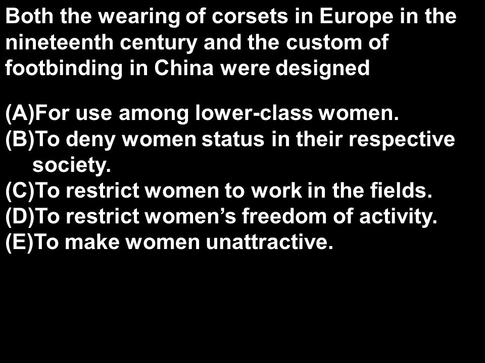 Both the wearing of corsets in Europe in the nineteenth century and the custom of footbinding in China were designed (A)For use among lower-class wome