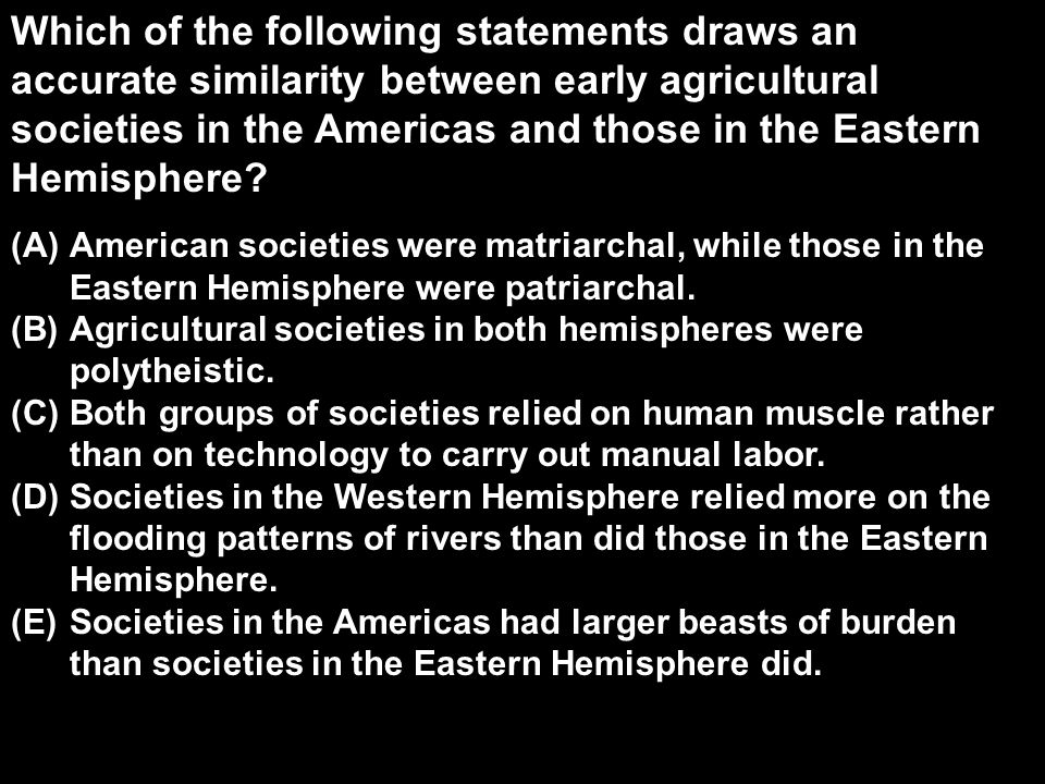 Which of the following statements draws an accurate similarity between early agricultural societies in the Americas and those in the Eastern Hemispher