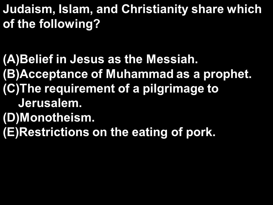 Judaism, Islam, and Christianity share which of the following? (A)Belief in Jesus as the Messiah. (B)Acceptance of Muhammad as a prophet. (C)The requi