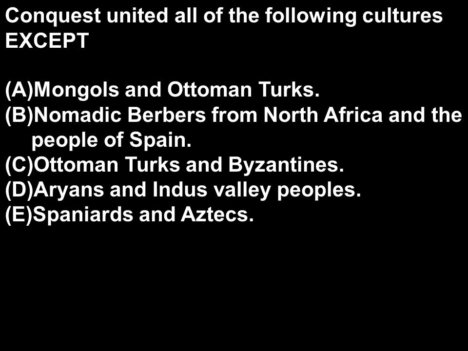 Conquest united all of the following cultures EXCEPT (A)Mongols and Ottoman Turks. (B)Nomadic Berbers from North Africa and the people of Spain. (C)Ot