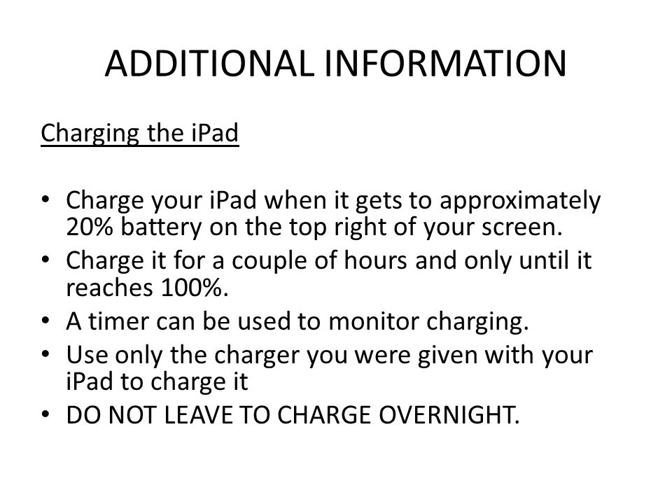 ADDITIONAL INFORMATION Charging the iPad Charge your iPad when it gets to approximately 20% battery on the top right of your screen. Charge it for a c