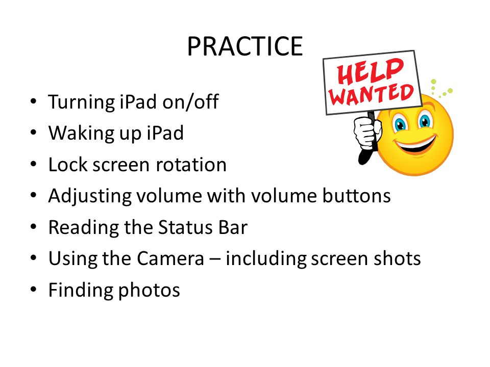 PRACTICE Turning iPad on/off Waking up iPad Lock screen rotation Adjusting volume with volume buttons Reading the Status Bar Using the Camera – includ