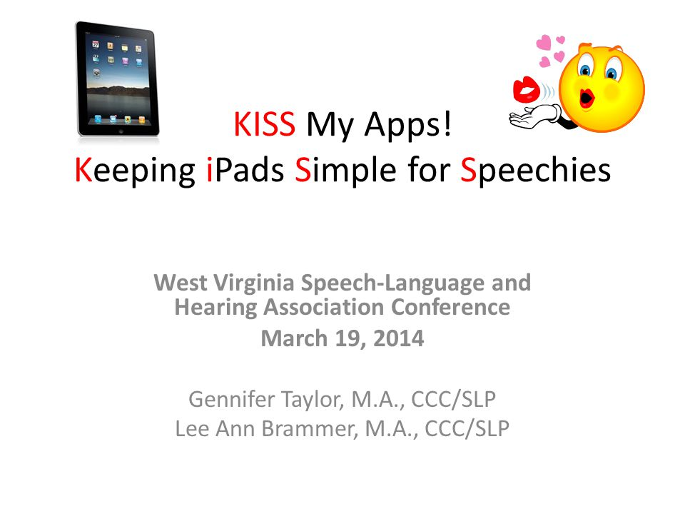 KISS My Apps! Keeping iPads Simple for Speechies West Virginia Speech-Language and Hearing Association Conference March 19, 2014 Gennifer Taylor, M.A.