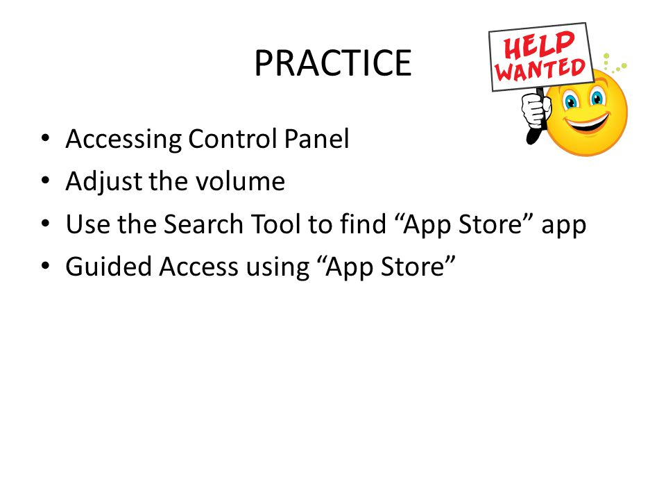 "PRACTICE Accessing Control Panel Adjust the volume Use the Search Tool to find ""App Store"" app Guided Access using ""App Store"""