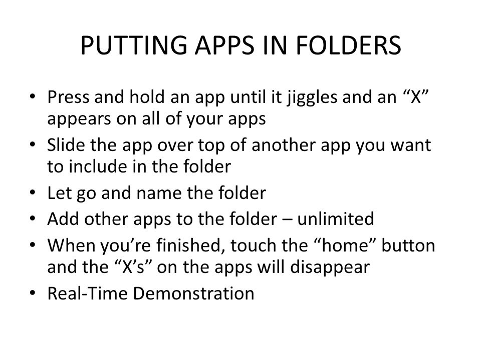 "PUTTING APPS IN FOLDERS Press and hold an app until it jiggles and an ""X"" appears on all of your apps Slide the app over top of another app you want t"