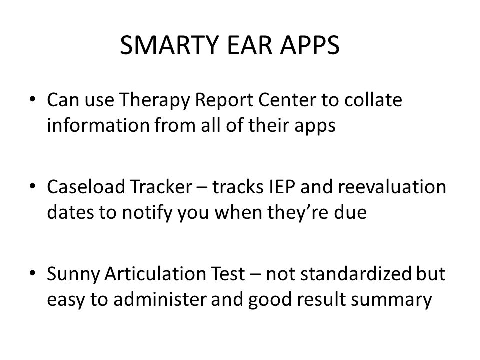 SMARTY EAR APPS Can use Therapy Report Center to collate information from all of their apps Caseload Tracker – tracks IEP and reevaluation dates to no
