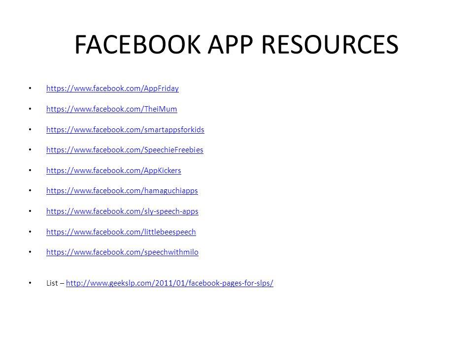FACEBOOK APP RESOURCES https://www.facebook.com/AppFriday https://www.facebook.com/TheiMum https://www.facebook.com/smartappsforkids https://www.facebook.com/SpeechieFreebies https://www.facebook.com/AppKickers https://www.facebook.com/hamaguchiapps https://www.facebook.com/sly-speech-apps https://www.facebook.com/littlebeespeech https://www.facebook.com/speechwithmilo List – http://www.geekslp.com/2011/01/facebook-pages-for-slps/http://www.geekslp.com/2011/01/facebook-pages-for-slps/