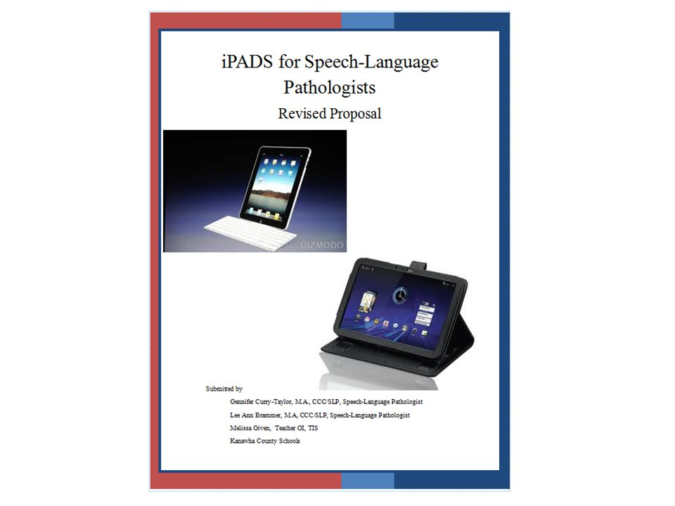 HOW WE GOT HERE Kanawha County iPad Proposal iPod versus iPad Research Project Final Proposal – iPad versus Android Tablet 58 iPads managed with core apps managed by one person 58 iPads managed by iPad Committee who did research for additional core of apps 58 iPads managed by individual therapist