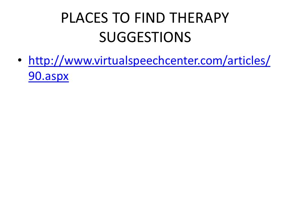 PLACES TO FIND THERAPY SUGGESTIONS http://www.virtualspeechcenter.com/articles/ 90.aspx http://www.virtualspeechcenter.com/articles/ 90.aspx