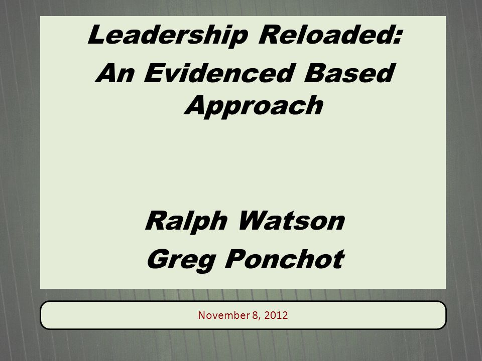 November 8, 2012 Leadership Reloaded: An Evidenced Based Approach Ralph Watson Greg Ponchot