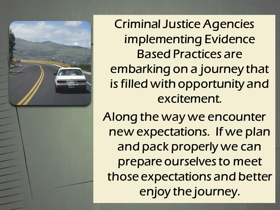 Criminal Justice Agencies implementing Evidence Based Practices are embarking on a journey that is filled with opportunity and excitement.