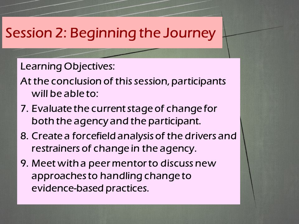 Learning Objectives: At the conclusion of this session, participants will be able to: 7.Evaluate the current stage of change for both the agency and the participant.