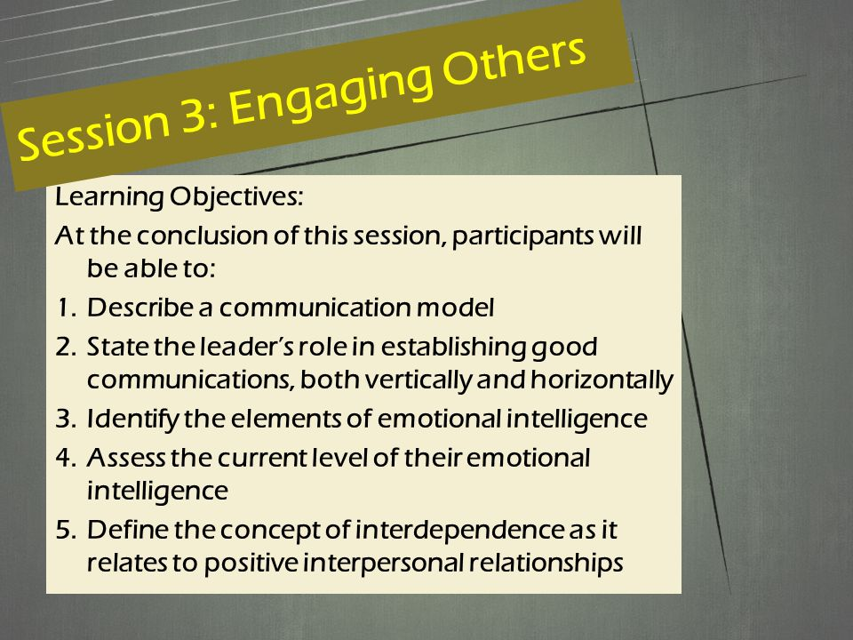 Learning Objectives: At the conclusion of this session, participants will be able to: 1.Describe a communication model 2.State the leader's role in establishing good communications, both vertically and horizontally 3.Identify the elements of emotional intelligence 4.Assess the current level of their emotional intelligence 5.Define the concept of interdependence as it relates to positive interpersonal relationships Session 3: Engaging Others