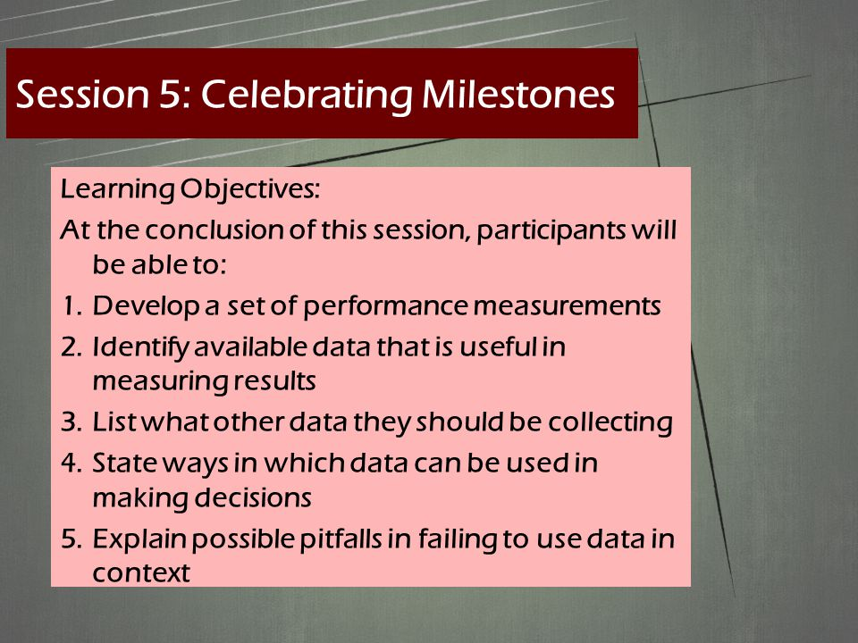 Learning Objectives: At the conclusion of this session, participants will be able to: 1.Develop a set of performance measurements 2.Identify available data that is useful in measuring results 3.List what other data they should be collecting 4.State ways in which data can be used in making decisions 5.Explain possible pitfalls in failing to use data in context Session 5: Celebrating Milestones