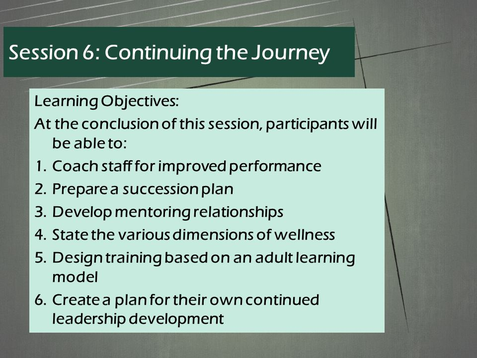 Learning Objectives: At the conclusion of this session, participants will be able to: 1.Coach staff for improved performance 2.Prepare a succession plan 3.Develop mentoring relationships 4.State the various dimensions of wellness 5.Design training based on an adult learning model 6.Create a plan for their own continued leadership development Session 6: Continuing the Journey