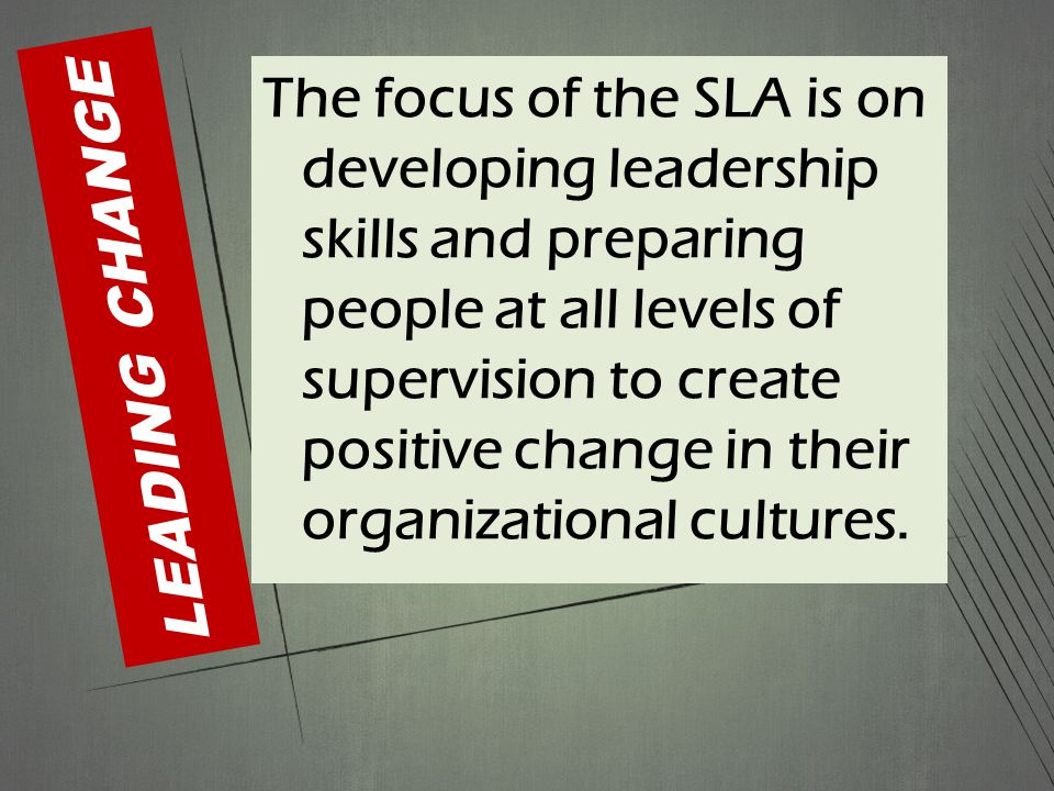 LEADING CHANGE The focus of the SLA is on developing leadership skills and preparing people at all levels of supervision to create positive change in their organizational cultures.
