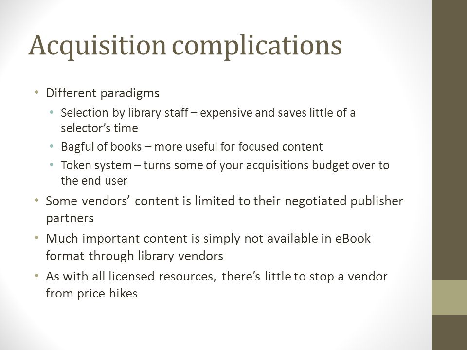 Acquisition complications Different paradigms Selection by library staff – expensive and saves little of a selector's time Bagful of books – more useful for focused content Token system – turns some of your acquisitions budget over to the end user Some vendors' content is limited to their negotiated publisher partners Much important content is simply not available in eBook format through library vendors As with all licensed resources, there's little to stop a vendor from price hikes