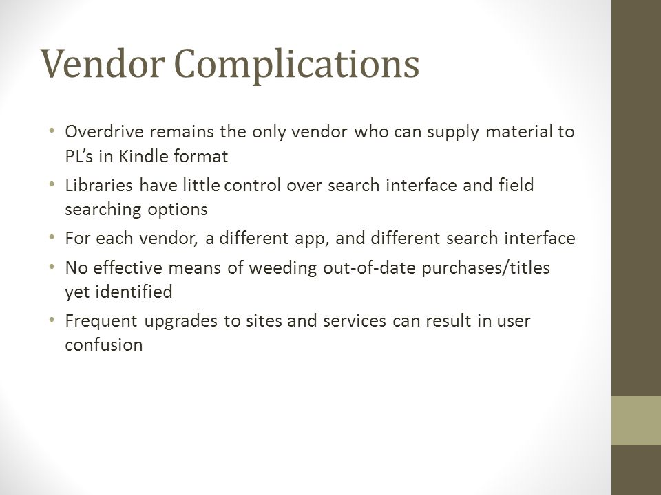 Vendor Complications Overdrive remains the only vendor who can supply material to PL's in Kindle format Libraries have little control over search interface and field searching options For each vendor, a different app, and different search interface No effective means of weeding out-of-date purchases/titles yet identified Frequent upgrades to sites and services can result in user confusion