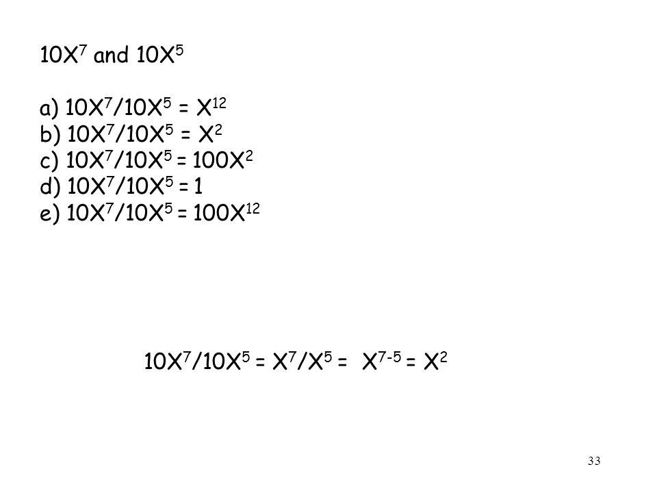 10X 7 and 10X 5 a) 10X 7 /10X 5 = X 12 b) 10X 7 /10X 5 = X 2 c) 10X 7 /10X 5 = 100X 2 d) 10X 7 /10X 5 = 1 e) 10X 7 /10X 5 = 100X 12 10X 7 /10X 5 = X 7 /X 5 = X 7-5 = X 2 33