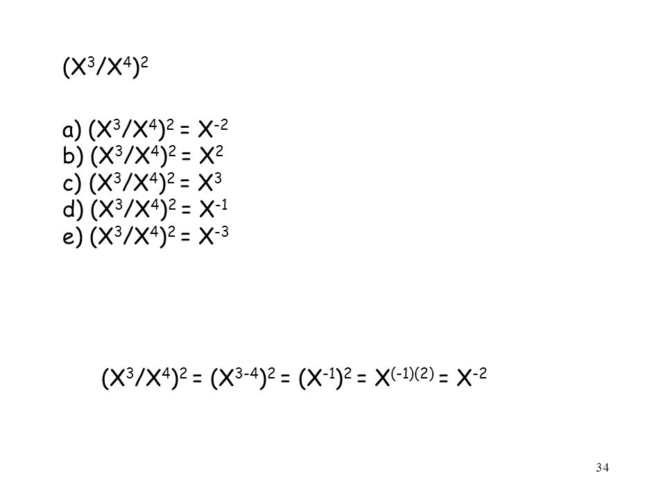 (X 3 /X 4 ) 2 a) (X 3 /X 4 ) 2 = X -2 b) (X 3 /X 4 ) 2 = X 2 c) (X 3 /X 4 ) 2 = X 3 d) (X 3 /X 4 ) 2 = X -1 e) (X 3 /X 4 ) 2 = X -3 (X 3 /X 4 ) 2 = (X 3-4 ) 2 = (X -1 ) 2 = X (-1)(2) = X -2 34