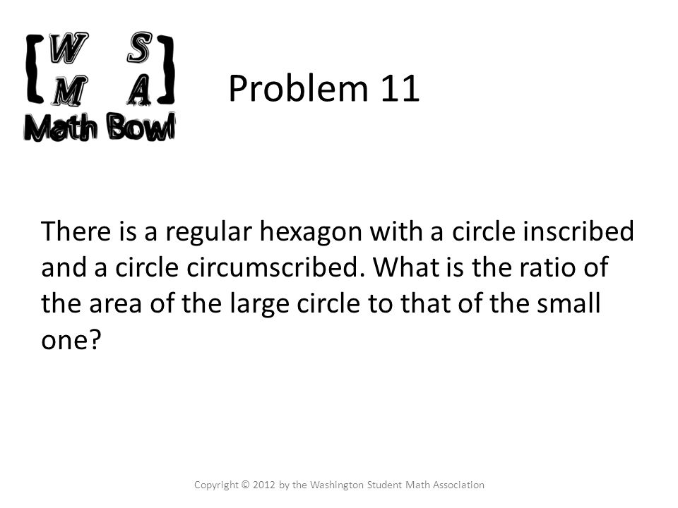Problem 11 There is a regular hexagon with a circle inscribed and a circle circumscribed.
