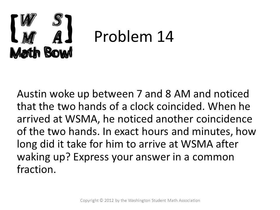 Problem 14 Austin woke up between 7 and 8 AM and noticed that the two hands of a clock coincided.