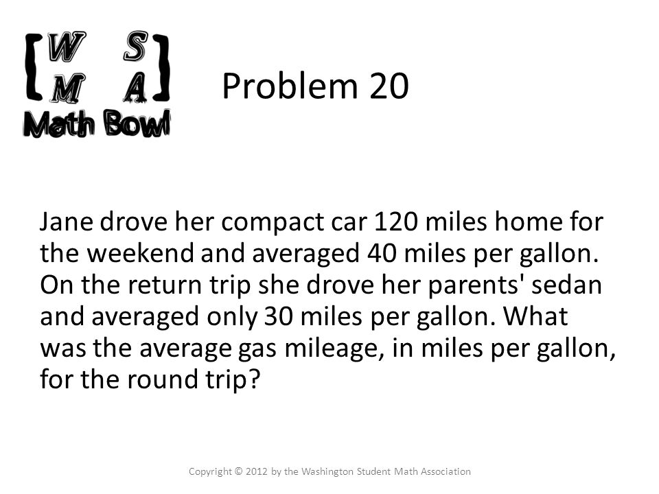 Problem 20 Jane drove her compact car 120 miles home for the weekend and averaged 40 miles per gallon.