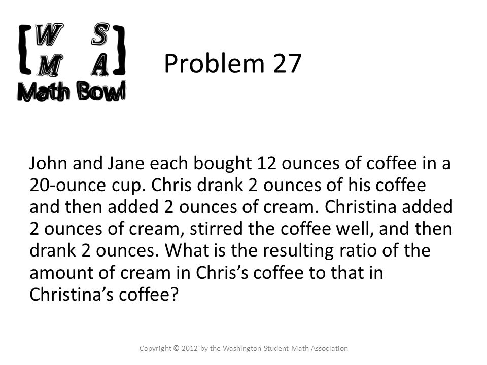 Problem 27 John and Jane each bought 12 ounces of coffee in a 20-ounce cup.