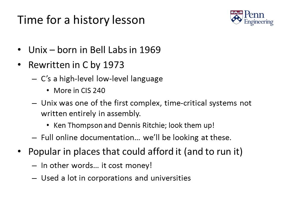 Time for a history lesson Unix – born in Bell Labs in 1969 Rewritten in C by 1973 – C's a high-level low-level language More in CIS 240 – Unix was one of the first complex, time-critical systems not written entirely in assembly.