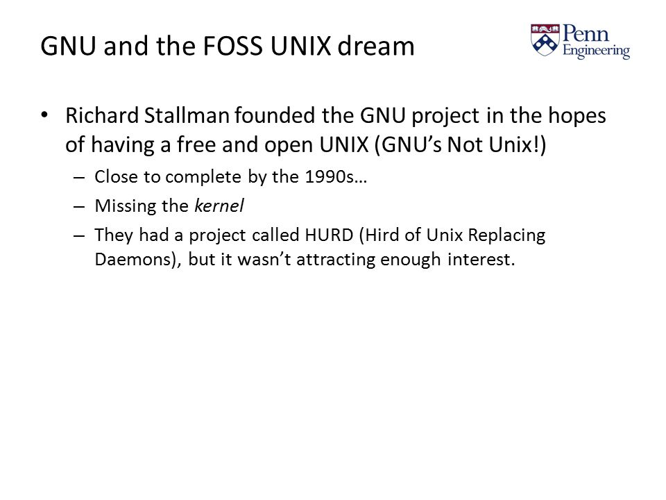 GNU and the FOSS UNIX dream Richard Stallman founded the GNU project in the hopes of having a free and open UNIX (GNU's Not Unix!) – Close to complete by the 1990s… – Missing the kernel – They had a project called HURD (Hird of Unix Replacing Daemons), but it wasn't attracting enough interest.