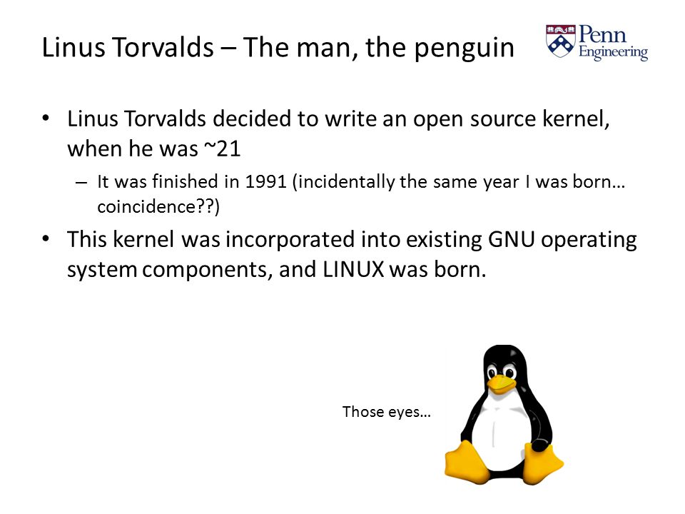 Linus Torvalds – The man, the penguin Linus Torvalds decided to write an open source kernel, when he was ~21 – It was finished in 1991 (incidentally the same year I was born… coincidence ) This kernel was incorporated into existing GNU operating system components, and LINUX was born.