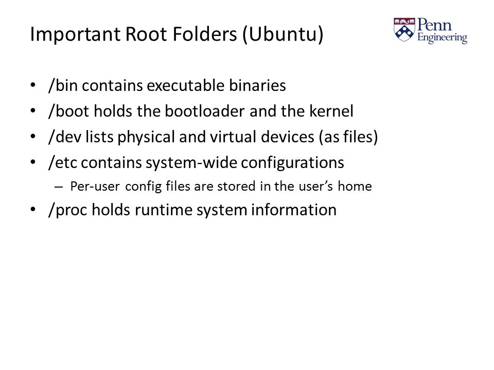 Important Root Folders (Ubuntu) /bin contains executable binaries /boot holds the bootloader and the kernel /dev lists physical and virtual devices (as files) /etc contains system-wide configurations – Per-user config files are stored in the user's home /proc holds runtime system information