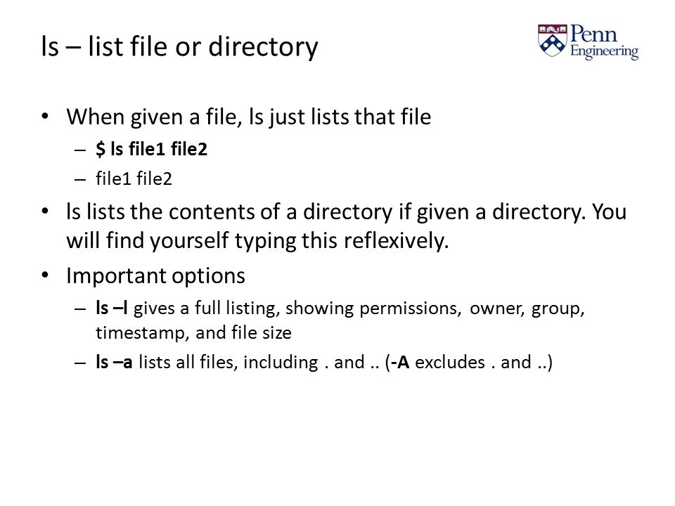 ls – list file or directory When given a file, ls just lists that file – $ ls file1 file2 – file1 file2 ls lists the contents of a directory if given a directory.