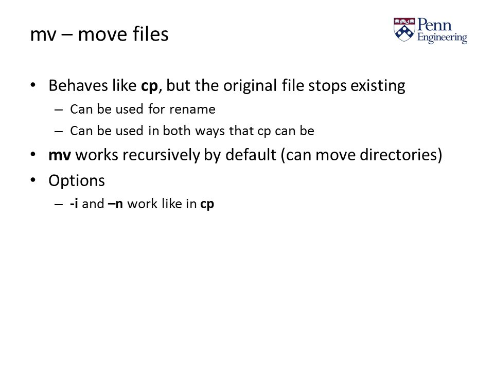 mv – move files Behaves like cp, but the original file stops existing – Can be used for rename – Can be used in both ways that cp can be mv works recursively by default (can move directories) Options – -i and –n work like in cp